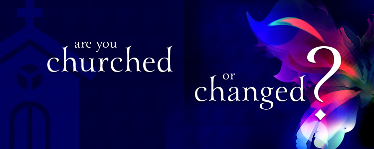 Are You Churched or Changed